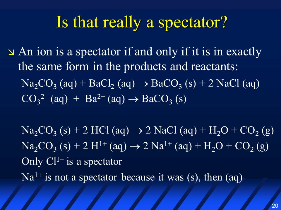 20 Is that really a spectator? An ion is a spectator if and only if it is in exactly the same form in the products and reactants: Na 2 CO 3 (aq) + BaC