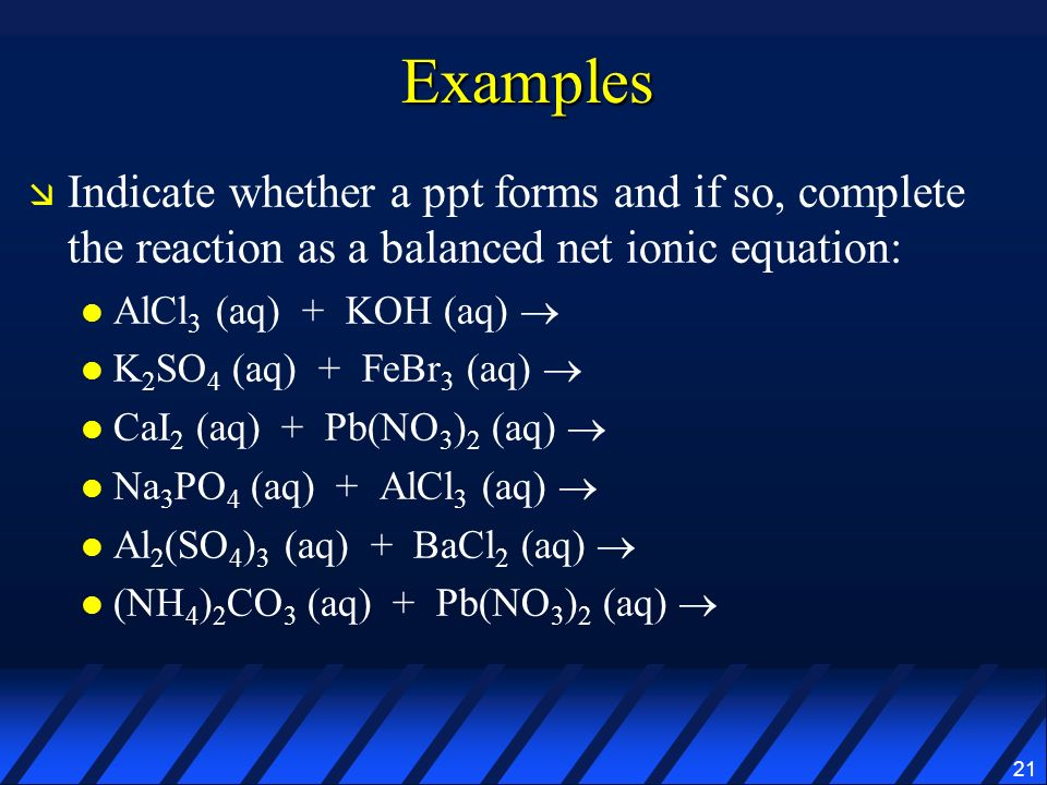 21 Examples Indicate whether a ppt forms and if so, complete the reaction as a balanced net ionic equation: AlCl 3 (aq) + KOH (aq) K 2 SO 4 (aq) + FeB