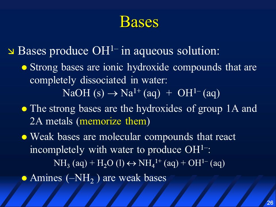 26 Bases Bases produce OH 1– in aqueous solution: Strong bases are ionic hydroxide compounds that are completely dissociated in water: NaOH (s) Na 1+