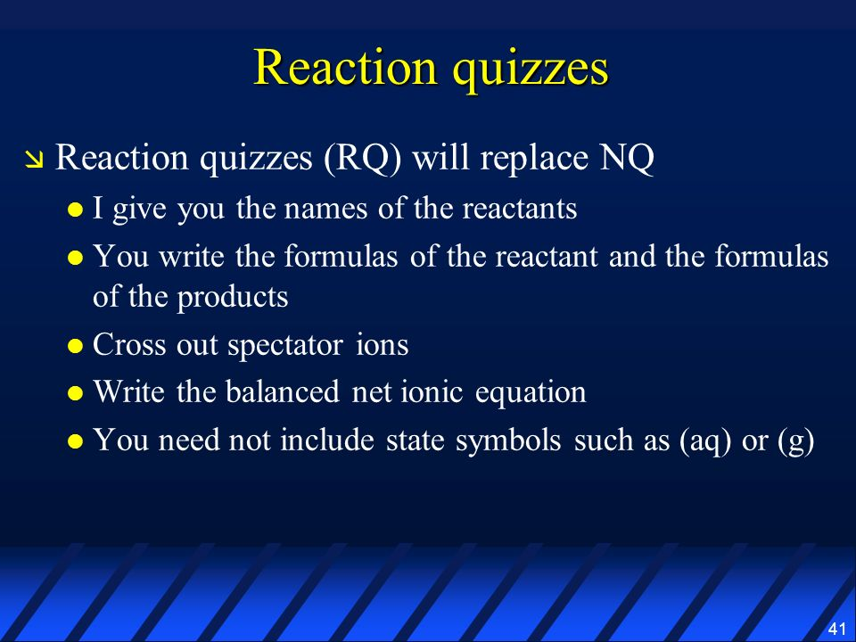 41 Reaction quizzes Reaction quizzes (RQ) will replace NQ I give you the names of the reactants You write the formulas of the reactant and the formula