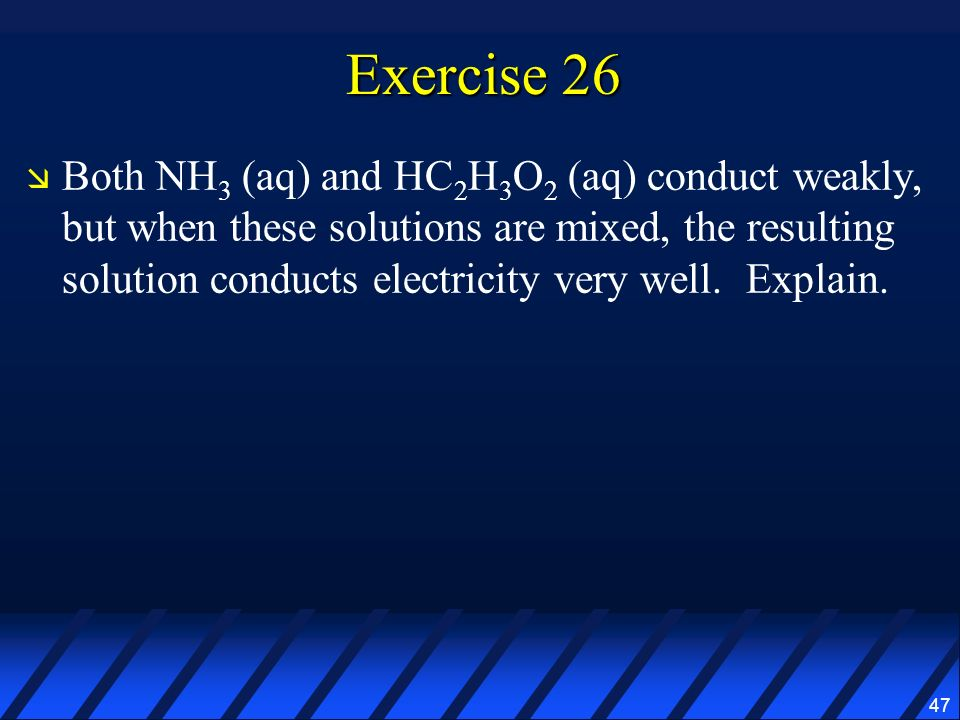 47 Exercise 26 Both NH 3 (aq) and HC 2 H 3 O 2 (aq) conduct weakly, but when these solutions are mixed, the resulting solution conducts electricity ve