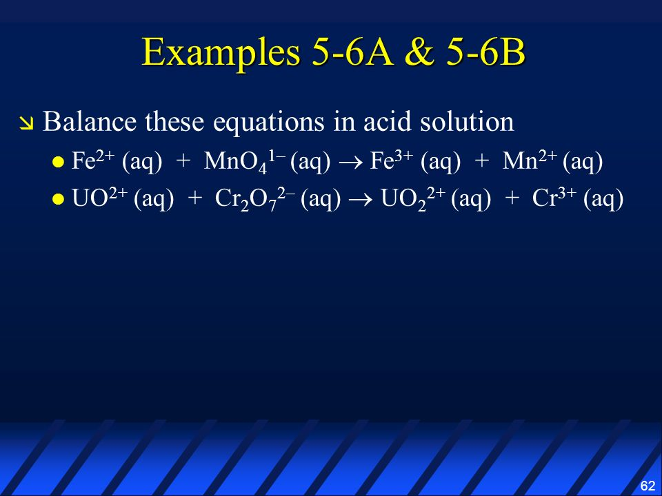 62 Examples 5-6A & 5-6B Balance these equations in acid solution Fe 2+ (aq) + MnO 4 1– (aq) Fe 3+ (aq) + Mn 2+ (aq) UO 2+ (aq) + Cr 2 O 7 2– (aq) UO 2