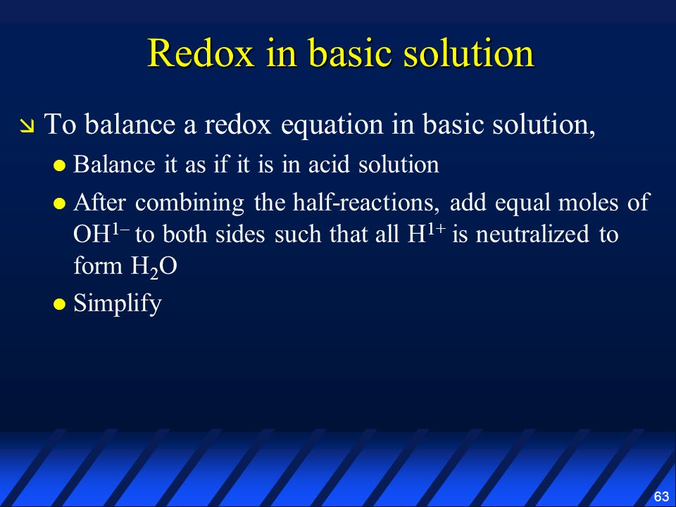 63 Redox in basic solution To balance a redox equation in basic solution, Balance it as if it is in acid solution After combining the half-reactions,
