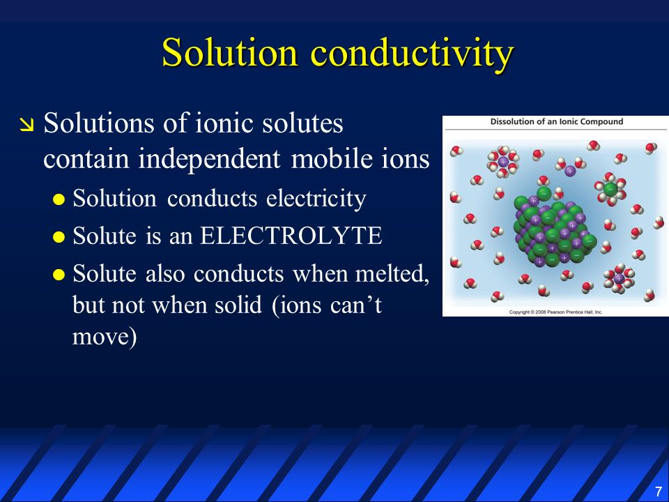 7 Solution conductivity Solutions of ionic solutes contain independent mobile ions Solution conducts electricity Solute is an ELECTROLYTE Solute also