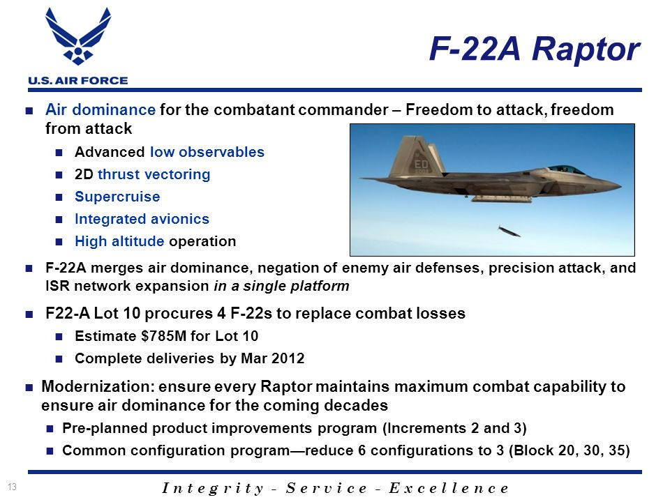 I n t e g r i t y - S e r v i c e - E x c e l l e n c e F-22A Raptor Air dominance for the combatant commander – Freedom to attack, freedom from attack Advanced low observables 2D thrust vectoring Supercruise Integrated avionics High altitude operation F-22A merges air dominance, negation of enemy air defenses, precision attack, and ISR network expansion in a single platform F22-A Lot 10 procures 4 F-22s to replace combat losses Estimate $785M for Lot 10 Complete deliveries by Mar 2012 Modernization: ensure every Raptor maintains maximum combat capability to ensure air dominance for the coming decades Pre-planned product improvements program (Increments 2 and 3) Common configuration programreduce 6 configurations to 3 (Block 20, 30, 35) 13