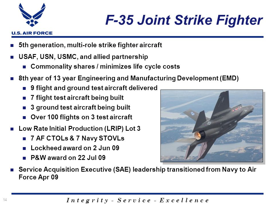 I n t e g r i t y - S e r v i c e - E x c e l l e n c e F-35 Joint Strike Fighter 5th generation, multi-role strike fighter aircraft USAF, USN, USMC, and allied partnership Commonality shares / minimizes life cycle costs 8th year of 13 year Engineering and Manufacturing Development (EMD) 9 flight and ground test aircraft delivered 7 flight test aircraft being built 3 ground test aircraft being built Over 100 flights on 3 test aircraft Low Rate Initial Production (LRIP) Lot 3 7 AF CTOLs & 7 Navy STOVLs Lockheed award on 2 Jun 09 P&W award on 22 Jul 09 Service Acquisition Executive (SAE) leadership transitioned from Navy to Air Force Apr 09 14