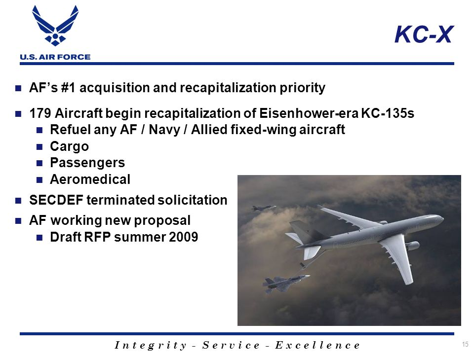 I n t e g r i t y - S e r v i c e - E x c e l l e n c e KC-X AFs #1 acquisition and recapitalization priority 179 Aircraft begin recapitalization of Eisenhower-era KC-135s Refuel any AF / Navy / Allied fixed-wing aircraft Cargo Passengers Aeromedical SECDEF terminated solicitation AF working new proposal Draft RFP summer 2009 15