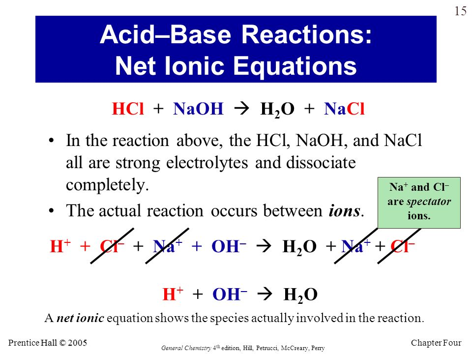 Hall © 2005 Prentice Hall © 2005 General Chemistry 4 th edition, Hill, Petrucci, McCreary, Perry Chapter Four 14 In the reaction of an acid with a bas