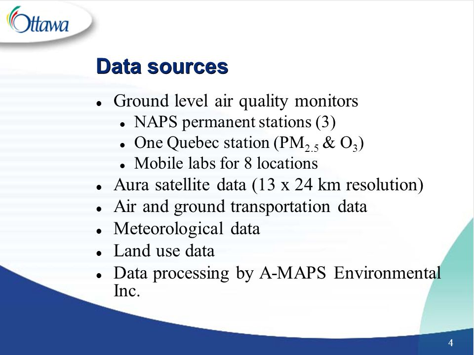 4 Data sources l Ground level air quality monitors l NAPS permanent stations (3) l One Quebec station (PM 2.5 & O 3 ) l Mobile labs for 8 locations l Aura satellite data (13 x 24 km resolution) l Air and ground transportation data l Meteorological data l Land use data l Data processing by A-MAPS Environmental Inc.