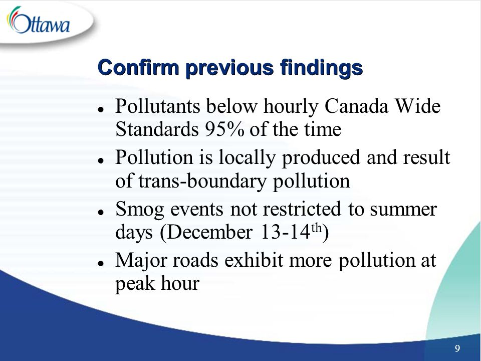 9 Confirm previous findings l Pollutants below hourly Canada Wide Standards 95% of the time l Pollution is locally produced and result of trans-boundary pollution l Smog events not restricted to summer days (December th ) l Major roads exhibit more pollution at peak hour