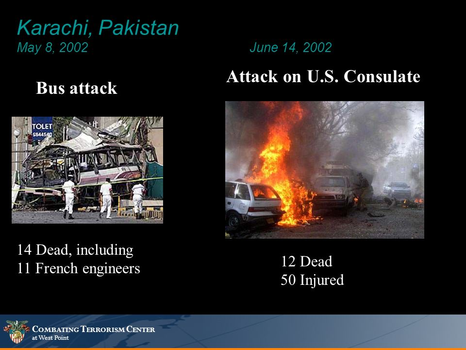 C OMBATING T ERRORISM C ENTER at West Point Karachi, Pakistan May 8, 2002 June 14, 2002 12 Dead 50 Injured 14 Dead, including 11 French engineers Bus attack Attack on U.S.