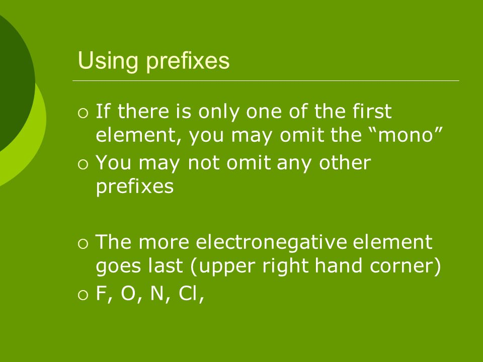 Using prefixes If there is only one of the first element, you may omit the mono You may not omit any other prefixes The more electronegative element g