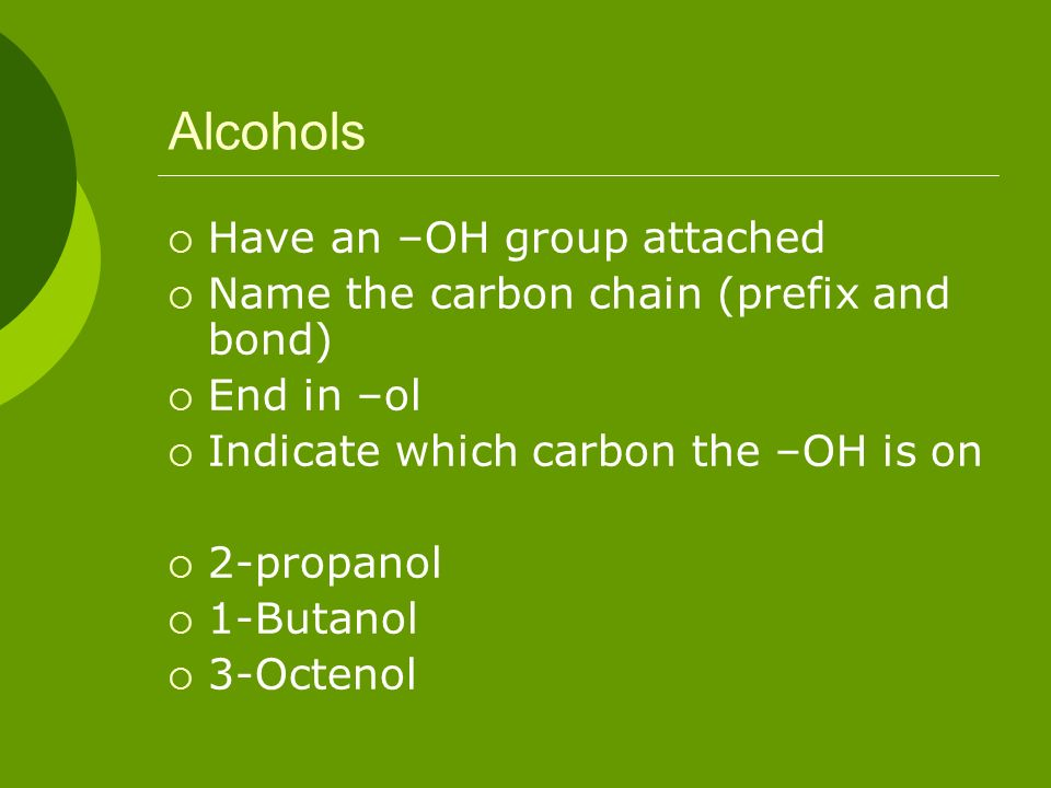 Alcohols Have an –OH group attached Name the carbon chain (prefix and bond) End in –ol Indicate which carbon the –OH is on 2-propanol 1-Butanol 3-Octe