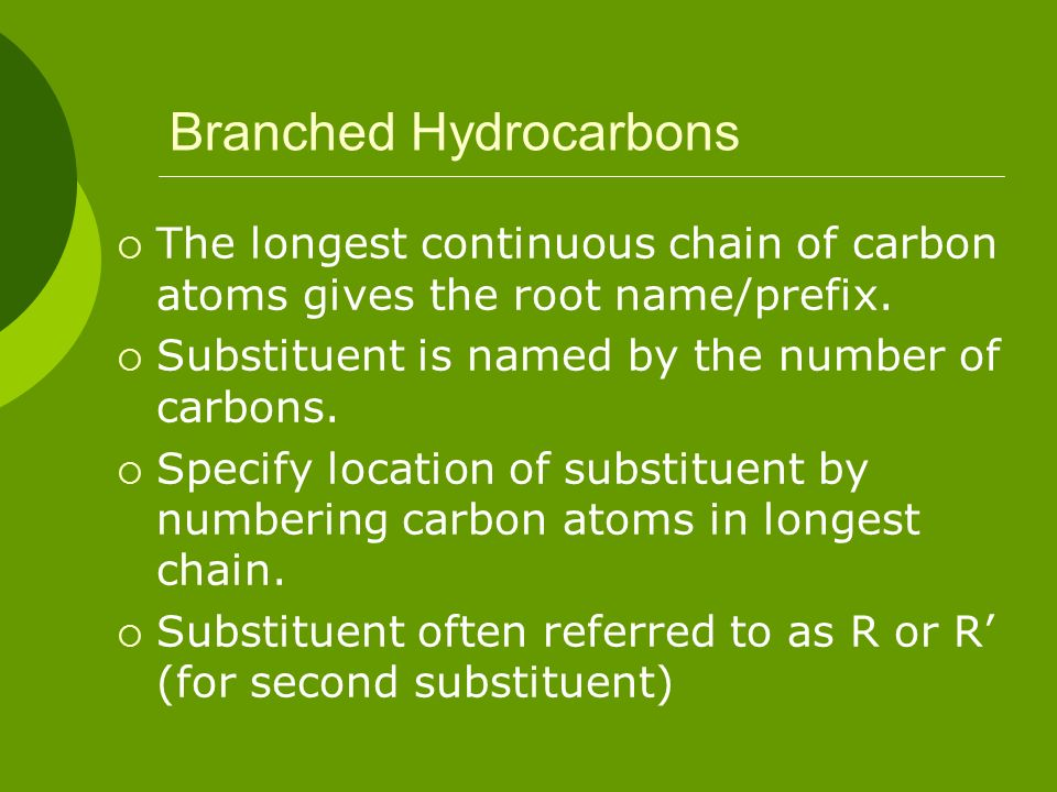 Branched Hydrocarbons The longest continuous chain of carbon atoms gives the root name/prefix. Substituent is named by the number of carbons. Specify