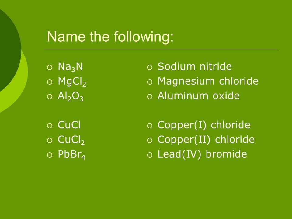 Name the following: Na 3 N MgCl 2 Al 2 O 3 CuCl CuCl 2 PbBr 4 Sodium nitride Magnesium chloride Aluminum oxide Copper(I) chloride Copper(II) chloride