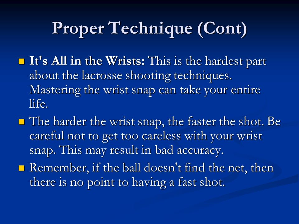 Proper Technique (Cont) It's All in the Wrists: This is the hardest part about the lacrosse shooting techniques. Mastering the wrist snap can take you