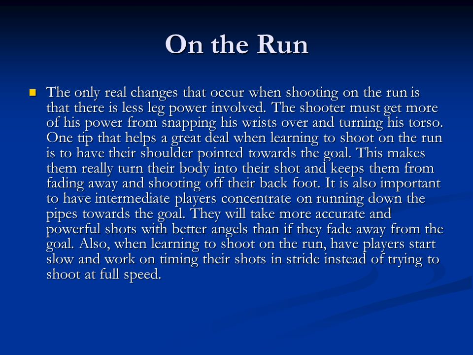 On the Run The only real changes that occur when shooting on the run is that there is less leg power involved. The shooter must get more of his power