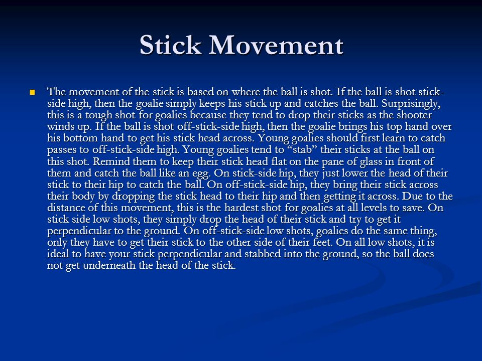 Stick Movement The movement of the stick is based on where the ball is shot. If the ball is shot stick- side high, then the goalie simply keeps his st