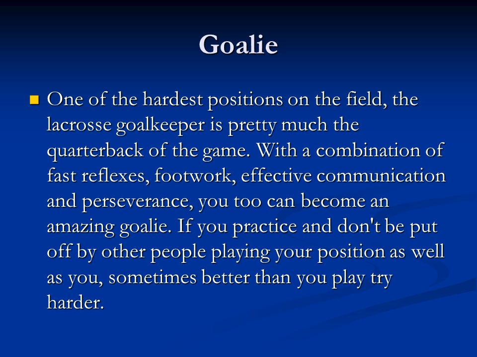 Goalie One of the hardest positions on the field, the lacrosse goalkeeper is pretty much the quarterback of the game. With a combination of fast refle