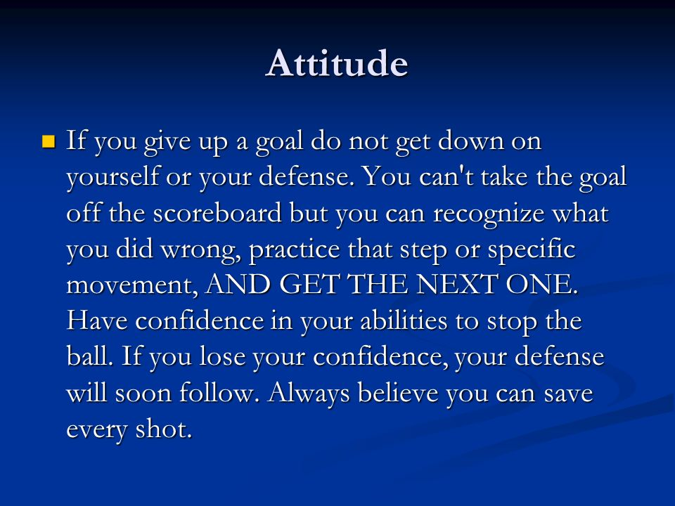 Attitude If you give up a goal do not get down on yourself or your defense. You can't take the goal off the scoreboard but you can recognize what you