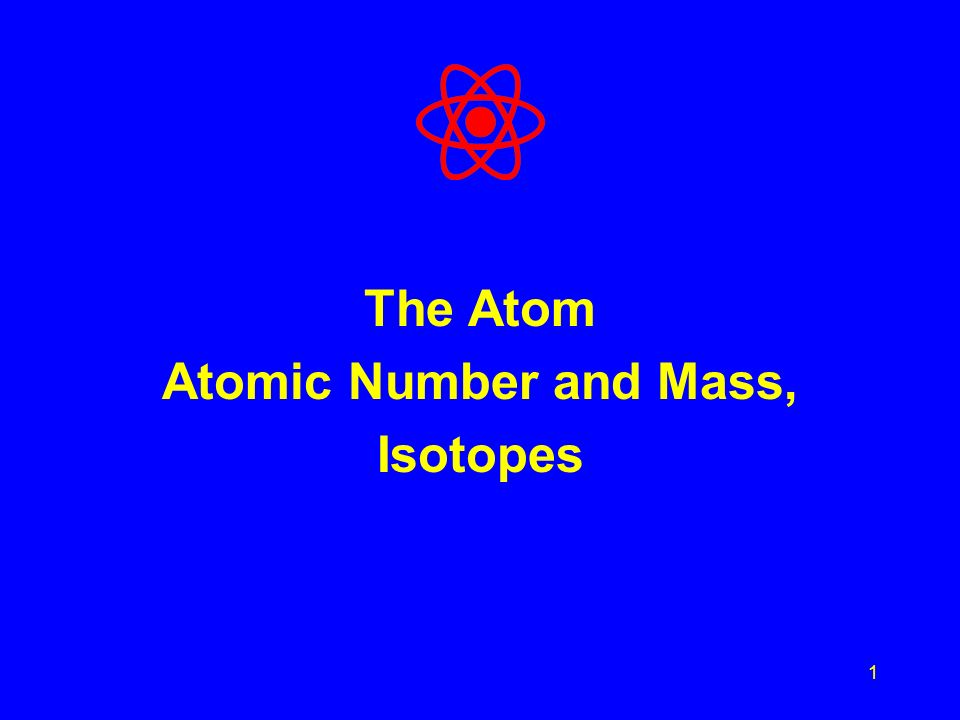 1 The Atom Atomic Number and Mass, Isotopes