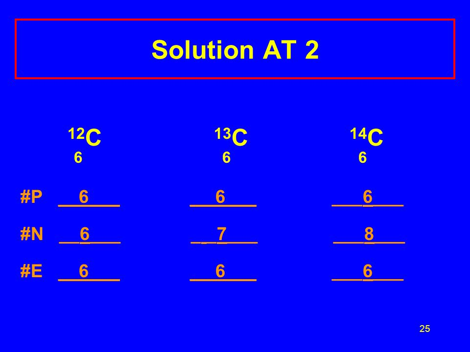 25 Solution AT 2 12 C 13 C 14 C #P __6___ _ 6___ ___6___ #N __6___ _ _7___ ___8___ #E __6___ _ 6___ ___6___