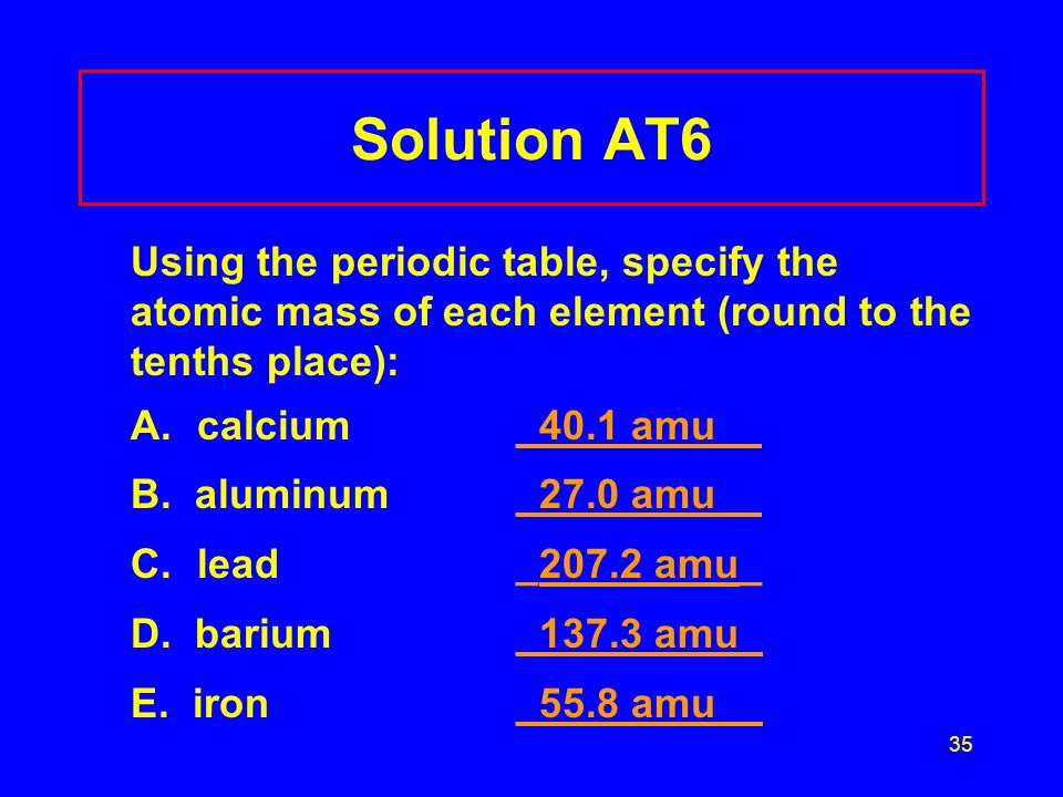 35 Solution AT6 Using the periodic table, specify the atomic mass of each element (round to the tenths place): A.calcium_40.1 amu _ B.