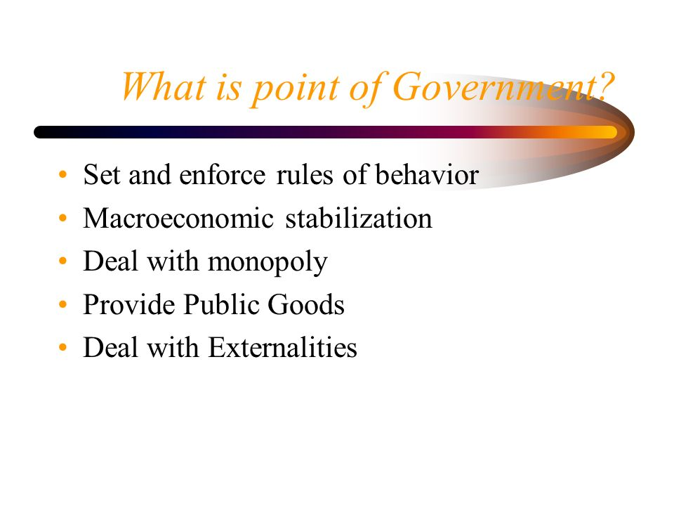 What is point of Government? Set and enforce rules of behavior Macroeconomic stabilization Deal with monopoly Provide Public Goods Deal with Externali