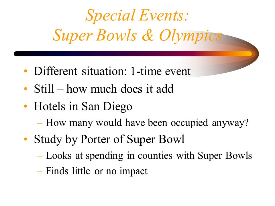Special Events: Super Bowls & Olympics Different situation: 1-time event Still – how much does it add Hotels in San Diego –How many would have been occupied anyway.