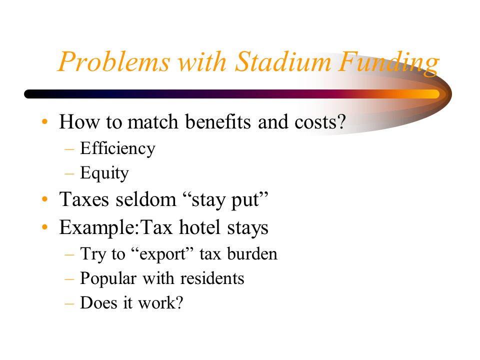 Problems with Stadium Funding How to match benefits and costs.