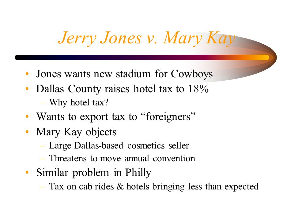 Jerry Jones v. Mary Kay Jones wants new stadium for Cowboys Dallas County raises hotel tax to 18% –Why hotel tax? Wants to export tax to foreigners Ma