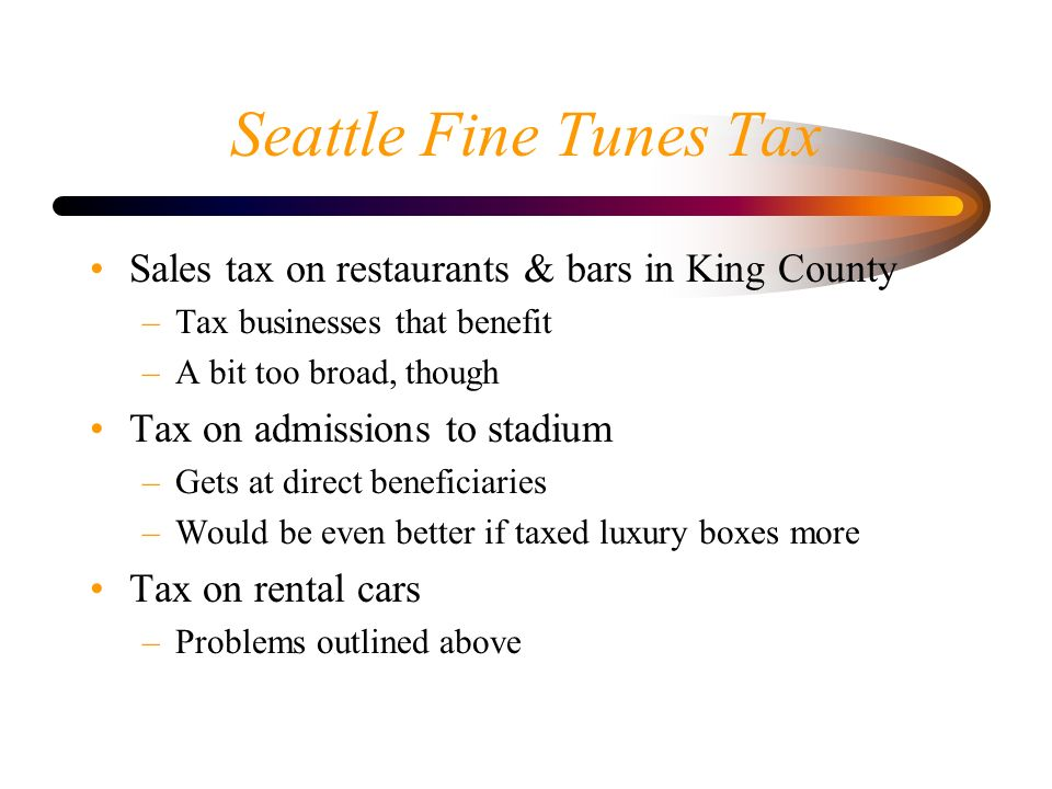 Seattle Fine Tunes Tax Sales tax on restaurants & bars in King County –Tax businesses that benefit –A bit too broad, though Tax on admissions to stadi