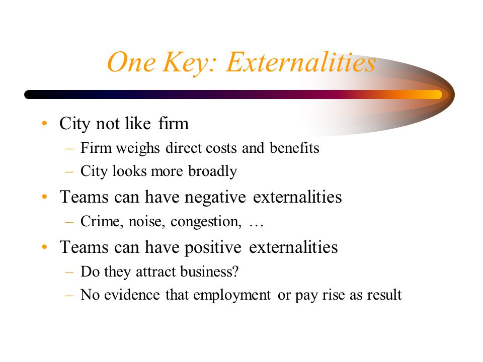 One Key: Externalities City not like firm –Firm weighs direct costs and benefits –City looks more broadly Teams can have negative externalities –Crime