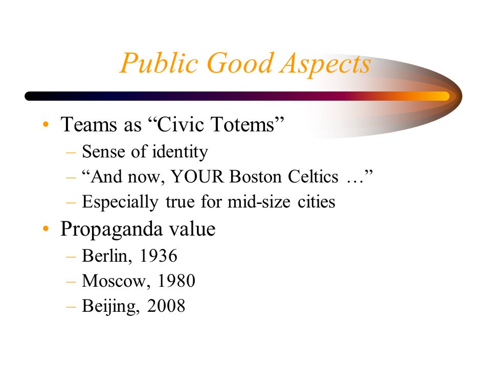 Public Good Aspects Teams as Civic Totems –Sense of identity –And now, YOUR Boston Celtics … –Especially true for mid-size cities Propaganda value –Berlin, 1936 –Moscow, 1980 –Beijing, 2008
