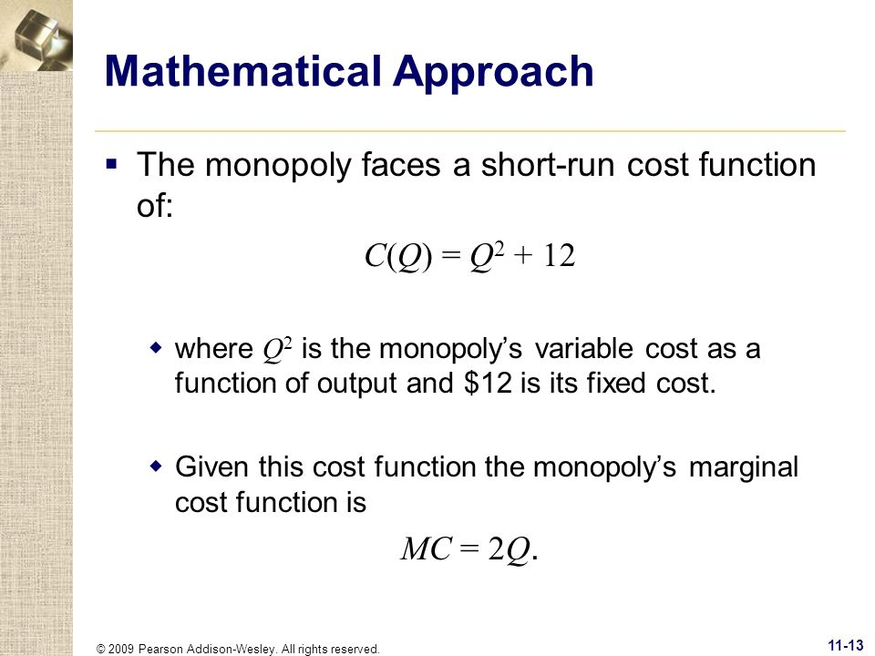 © 2009 Pearson Addison-Wesley. All rights reserved. 11-13 Mathematical Approach The monopoly faces a short-run cost function of: C(Q) = Q 2 + 12 where
