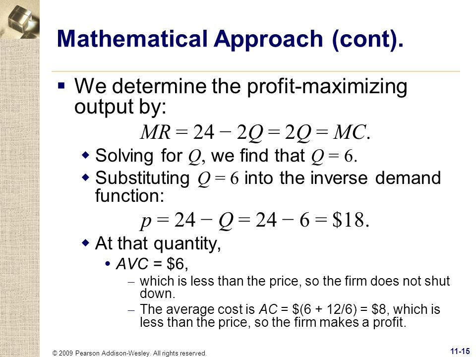 © 2009 Pearson Addison-Wesley. All rights reserved. 11-15 Mathematical Approach (cont). We determine the profit-maximizing output by: MR = 24 2Q = 2Q