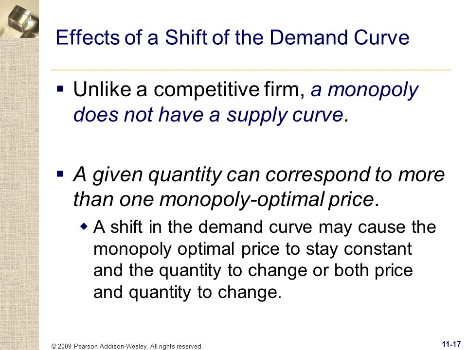 © 2009 Pearson Addison-Wesley. All rights reserved. 11-17 Effects of a Shift of the Demand Curve Unlike a competitive firm, a monopoly does not have a