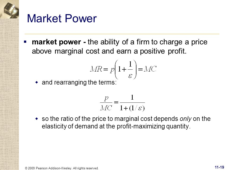 © 2009 Pearson Addison-Wesley. All rights reserved. 11-19 Market Power market power - the ability of a firm to charge a price above marginal cost and