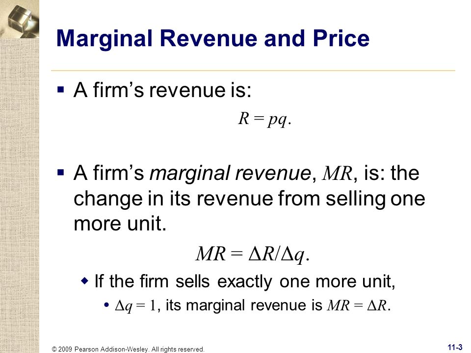 © 2009 Pearson Addison-Wesley. All rights reserved. 11-3 Marginal Revenue and Price A firms revenue is: R = pq. A firms marginal revenue, MR, is: the