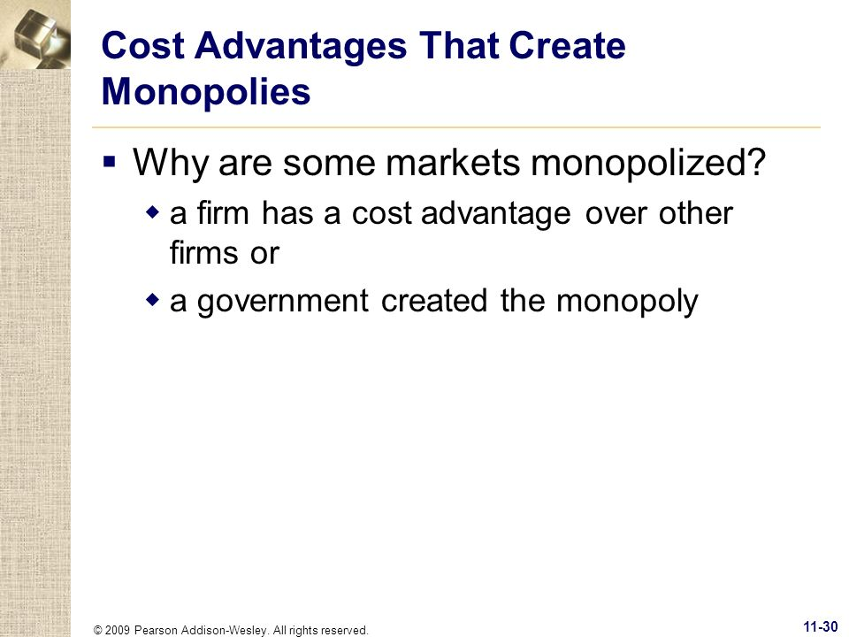 © 2009 Pearson Addison-Wesley. All rights reserved. 11-30 Cost Advantages That Create Monopolies Why are some markets monopolized? a firm has a cost a
