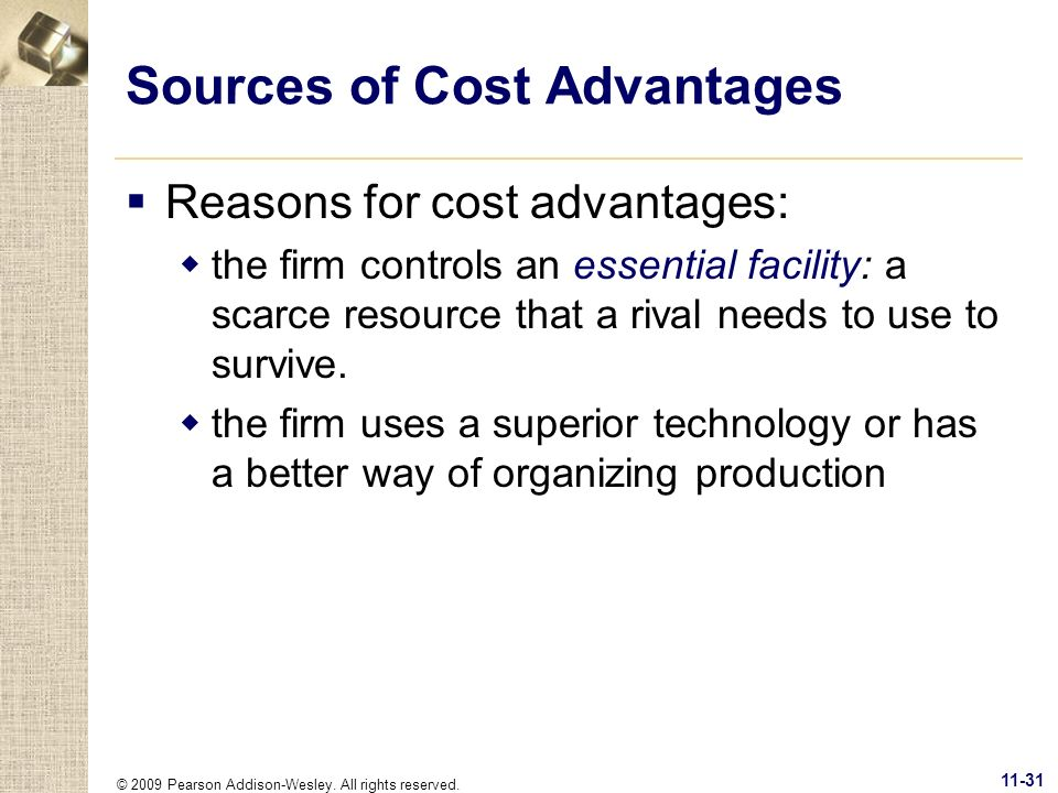 © 2009 Pearson Addison-Wesley. All rights reserved. 11-31 Sources of Cost Advantages Reasons for cost advantages: the firm controls an essential facil