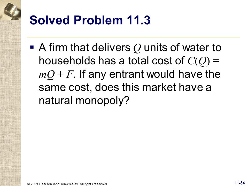 © 2009 Pearson Addison-Wesley. All rights reserved. 11-34 Solved Problem 11.3 A firm that delivers Q units of water to households has a total cost of