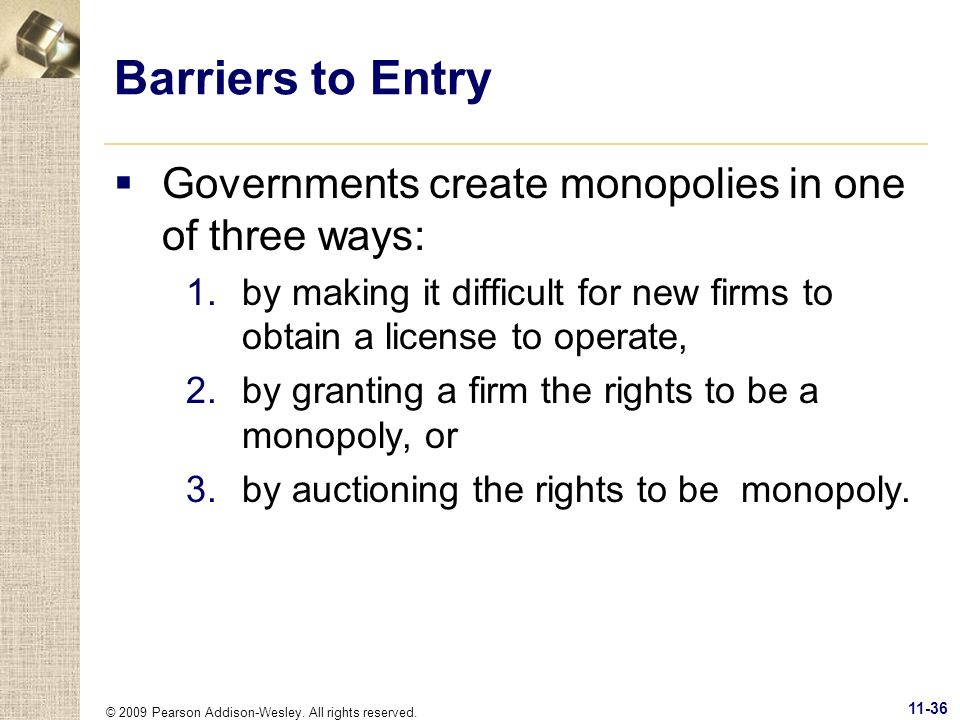 © 2009 Pearson Addison-Wesley. All rights reserved. 11-36 Barriers to Entry Governments create monopolies in one of three ways: 1.by making it difficu