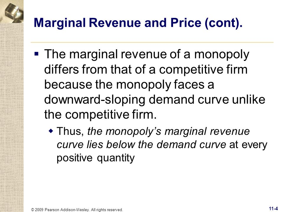 © 2009 Pearson Addison-Wesley. All rights reserved. 11-4 Marginal Revenue and Price (cont). The marginal revenue of a monopoly differs from that of a