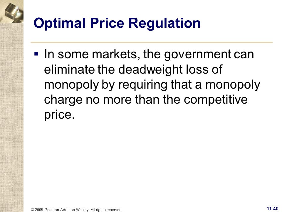 © 2009 Pearson Addison-Wesley. All rights reserved. 11-40 Optimal Price Regulation In some markets, the government can eliminate the deadweight loss o