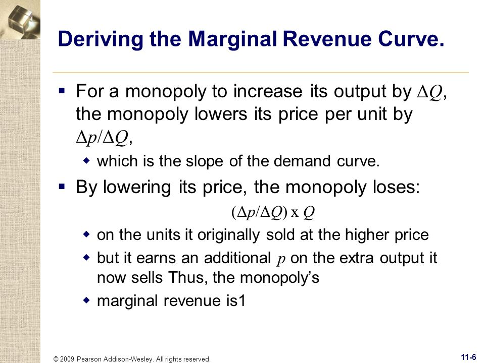 © 2009 Pearson Addison-Wesley. All rights reserved. 11-6 Deriving the Marginal Revenue Curve. For a monopoly to increase its output by ΔQ, the monopol