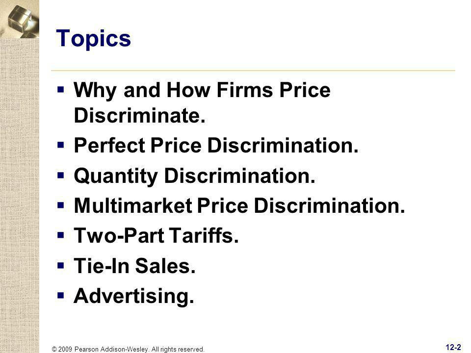 © 2009 Pearson Addison-Wesley. All rights reserved. 12-2 Topics Why and How Firms Price Discriminate. Perfect Price Discrimination. Quantity Discrimin