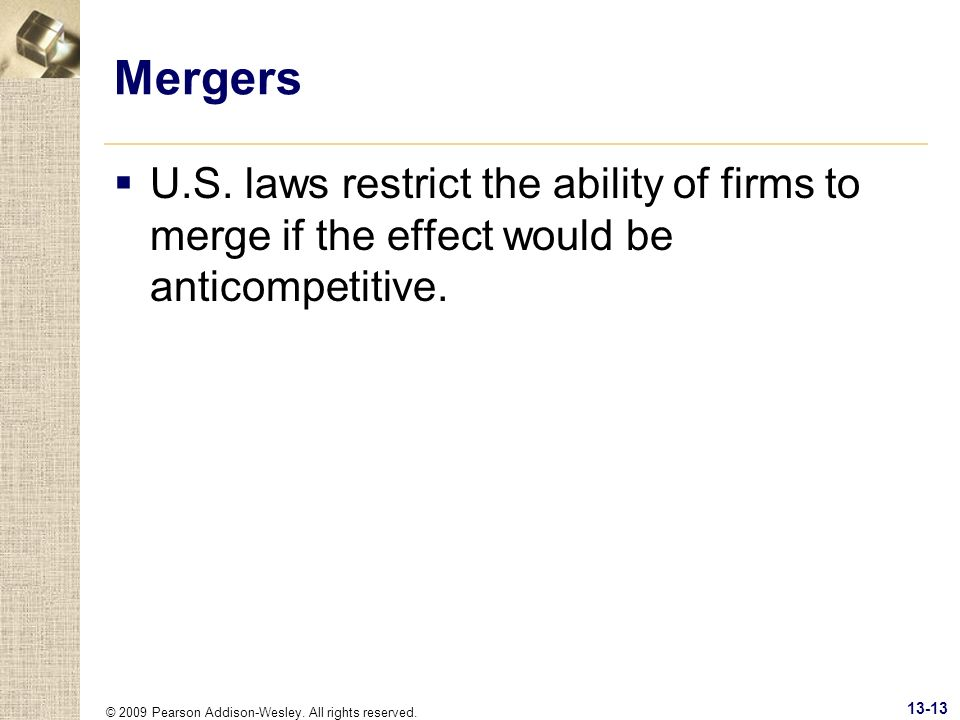 © 2009 Pearson Addison-Wesley. All rights reserved. 13-13 Mergers U.S. laws restrict the ability of firms to merge if the effect would be anticompetit