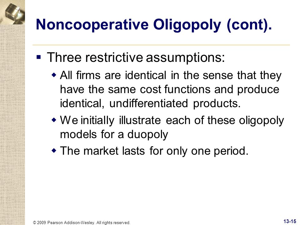 © 2009 Pearson Addison-Wesley. All rights reserved. 13-15 Noncooperative Oligopoly (cont). Three restrictive assumptions: All firms are identical in t