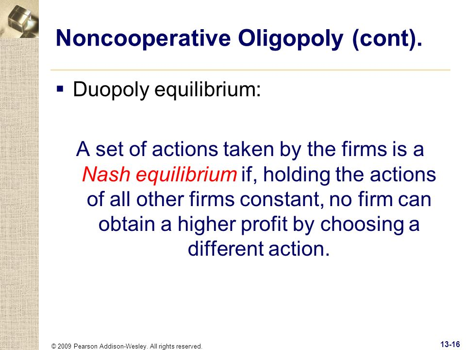 © 2009 Pearson Addison-Wesley. All rights reserved. 13-16 Noncooperative Oligopoly (cont). Duopoly equilibrium: A set of actions taken by the firms is